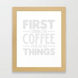First I Drink The Coffee T-Shirt Cute Caffeine Tee Framed Art Print