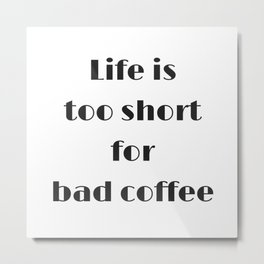 Life is too short for bad coffee Metal Print