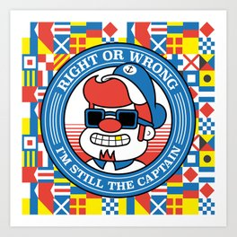 Right or wrong, I'm still the captain Art Print