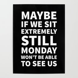Maybe If We Sit Extremely Still Monday Won't Be Able To See Us (Black) Poster