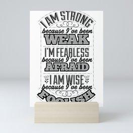 I am strong because I've been weak. I'm fearless because I've been afraid. I am wise because I've Mini Art Print