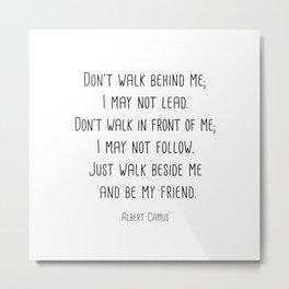Albert Camus - Don't walk behind me; I may not lead. Metal Print