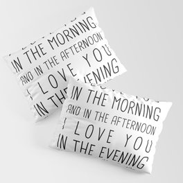 I LOVE YOU IN THE MORNING AND IN THE AFTERNOON, I LOVE IN THE EVENING AND UNDERNEATH THE MOON Pillow Sham