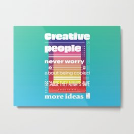 Creative people never worry about being copied because they always have more ideas Metal Print
