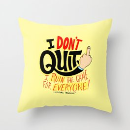 I Don't Quit, I Ruin the Game for Everyone. Throw Pillow