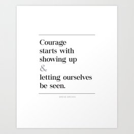 Courage Starts With Showing Up and Letting Ourselves be Seen, Brene Brown Quote, Daring Greatly Art Print