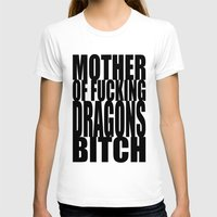 mother of dragons T-shirts featuring Mother Of Fucking Dragons Bitch by Synergy