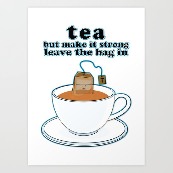 Tea, but make it strong, leave the bag in Art Print