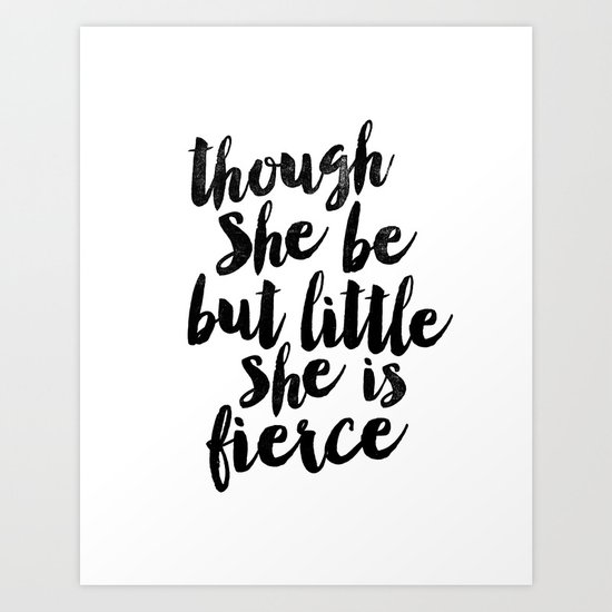 Though She Be But Little She Is Fierce Black and White Typography Print Art Print