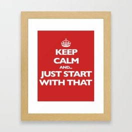 Keep Calm and... Just Start With That Framed Art Print