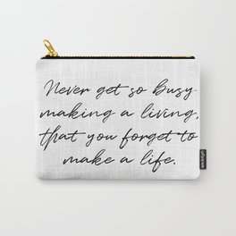 Never get so busy making a living, that you forget to make a life. Carry-All Pouch