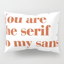 You are the serif to my sans Pillow Sham