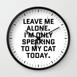 Leave Me Alone. I'm Only Speaking To My Cat Today. Wall Clock
