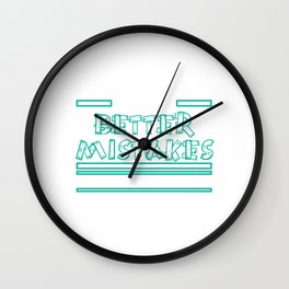 That's for sure! I will make better mistakes tomorrow! Let's Make Better Mistakes Tomorrow T-shirt Wall Clock
