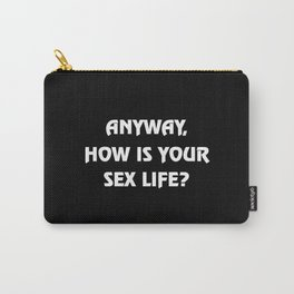 Anyway, how is your sex life? Carry-All Pouch