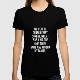 We went to church every Sunday When I was a kid the only time I sang was around my family T-shirt