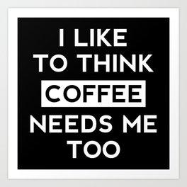 Coffee Needs Me Too Art Print