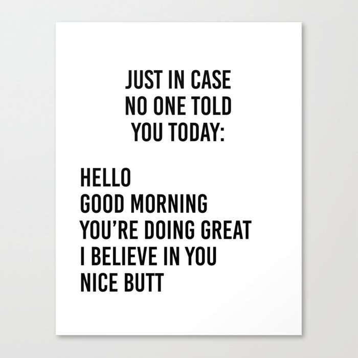 Just in case no one told you today: hello / good morning / you're doing great / I believe in you Canvas Print