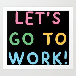 LETS GO TO WORK! Art Print