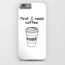 First. I need coffee. iPhone Case