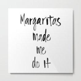 Margaritas made me do it Metal Print