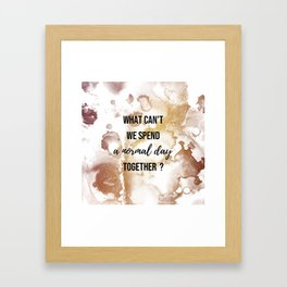 Why can't we spend a normal day together? - Movie quote collection Framed Art Print