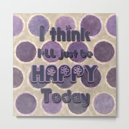 I Think I'll Just be Happy Today Metal Print