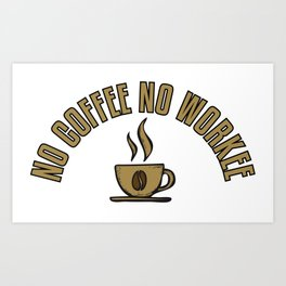 No Coffee No Workee - Funny Coffeeology Quote Gift Art Print