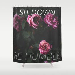 sit down be humble in roses Shower Curtain