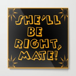 She'll Be Right, Mate! Metal Print