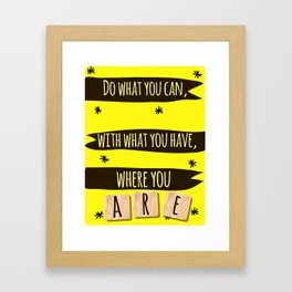 Do what you can, with what you have, where you are. Framed Art Print