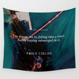 Paulo Coelho Quote |You drown not by falling into a river, but by staying submerged in it. Wall Tapestry