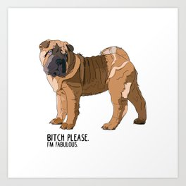 Bitch Please.  I'm Fabulous.  Shar Pei Art Print