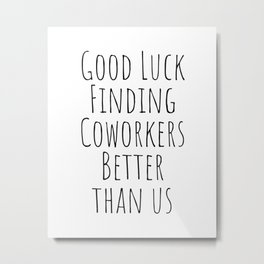 Good luck finding coworkers better than us Metal Print
