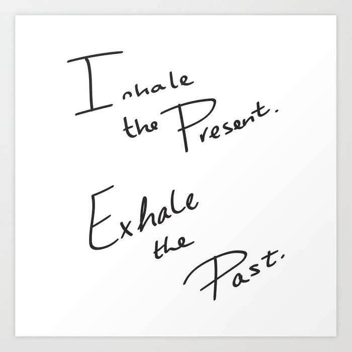 Inhale the Present. Exhale the Past. Art Print