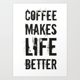Coffee Makes Life Better Art Print