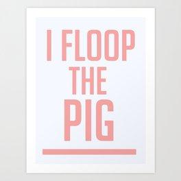 I Floop The Pig! Art Print