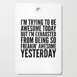 I'M TRYING TO BE AWESOME TODAY, BUT I'M EXHAUSTED FROM BEING SO FREAKIN' AWESOME YESTERDAY Cutting Board