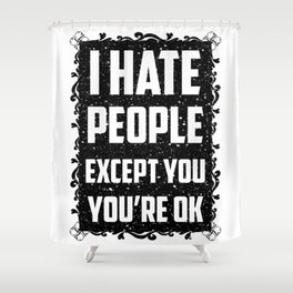 I hate people except you, you're ok Shower Curtain