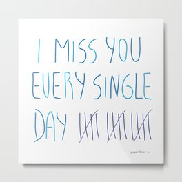 I miss you every single day Metal Print
