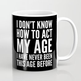 I DON'T KNOW HOW TO ACT MY AGE I HAVE NEVER BEEN THIS AGE BEFORE (Black & White) Coffee Mug