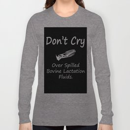 Don't Cry over spilled bovine lactation fluids. Long Sleeve T-shirt