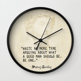 """Waste no more time arguing about what a good man should be. Be one."" Marcus Aurelius, Meditation Wall Clock"