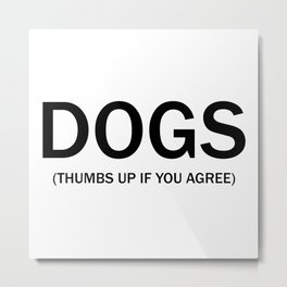 Dogs. (Thumbs up if you agree) in black. Metal Print