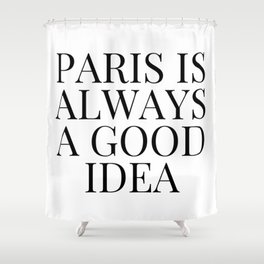 Paris is Always a Good Idea Shower Curtain