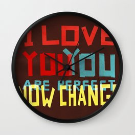 I LOVE YOU YOU ARE PERFECT NOW CHANGE Wall Clock