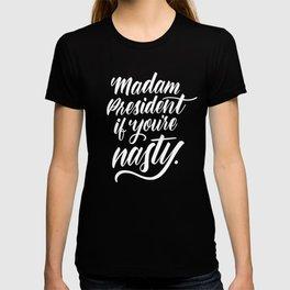 Madam President if you're nasty T-shirt