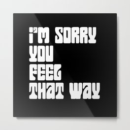 I'm Sorry You Feel That Way Metal Print