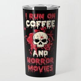 I Run On Coffee And Horror Movies Scary Caffeine Travel Mug
