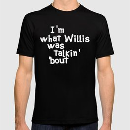 I'm What Willis Was Talkin' Bout T-shirt